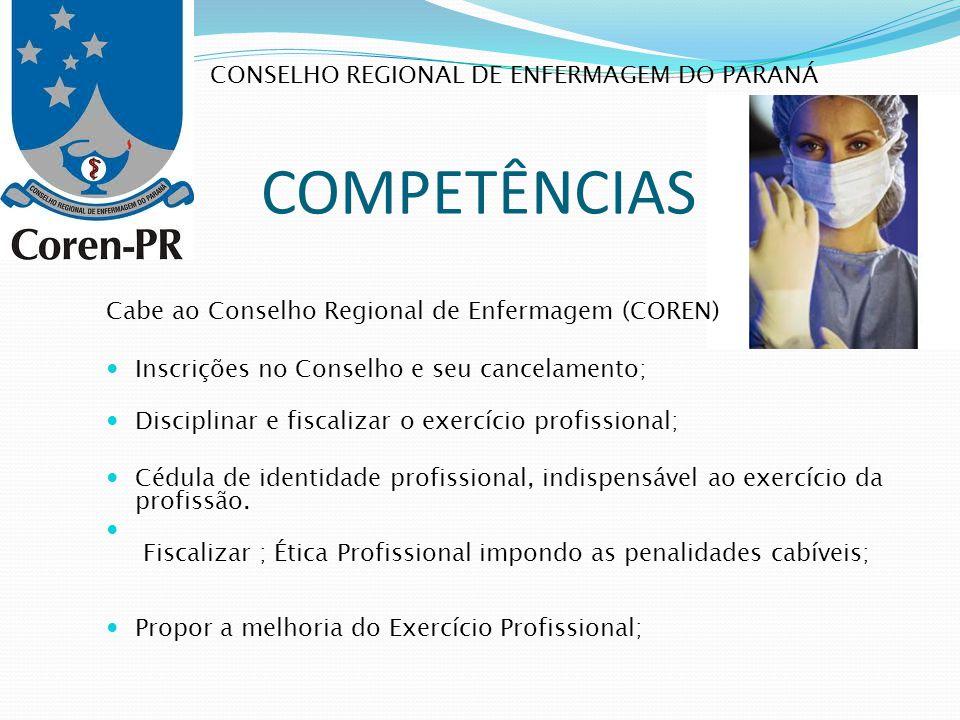 COMPETÊNCIAS Cabe ao Conselho Regional de Enfermagem (COREN) Inscrições no Conselho e seu cancelamento; Disciplinar e fiscalizar o exercício profissio