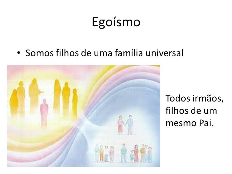 Egoísmo Somos filhos de uma família universal Todos irmãos, filhos de um mesmo Pai.