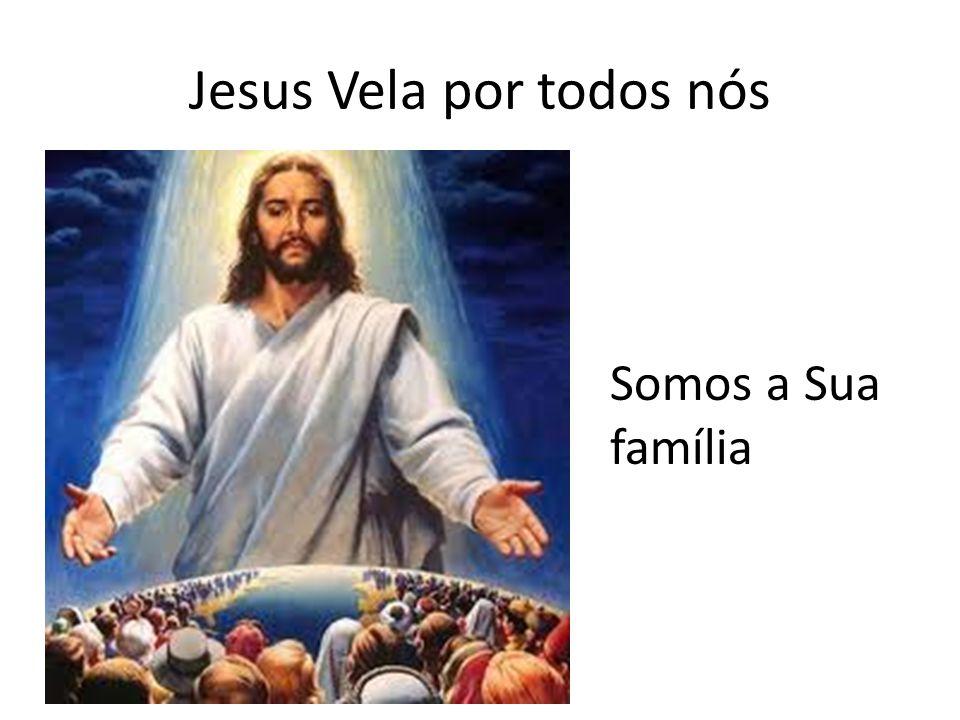 Jesus Vela por todos nós Somos a Sua família