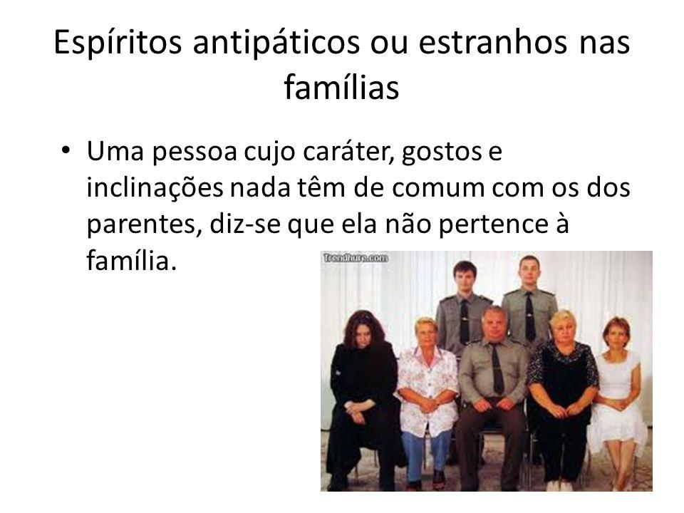 Espíritos antipáticos ou estranhos nas famílias Uma pessoa cujo caráter, gostos e inclinações nada têm de comum com os dos parentes, diz-se que ela nã