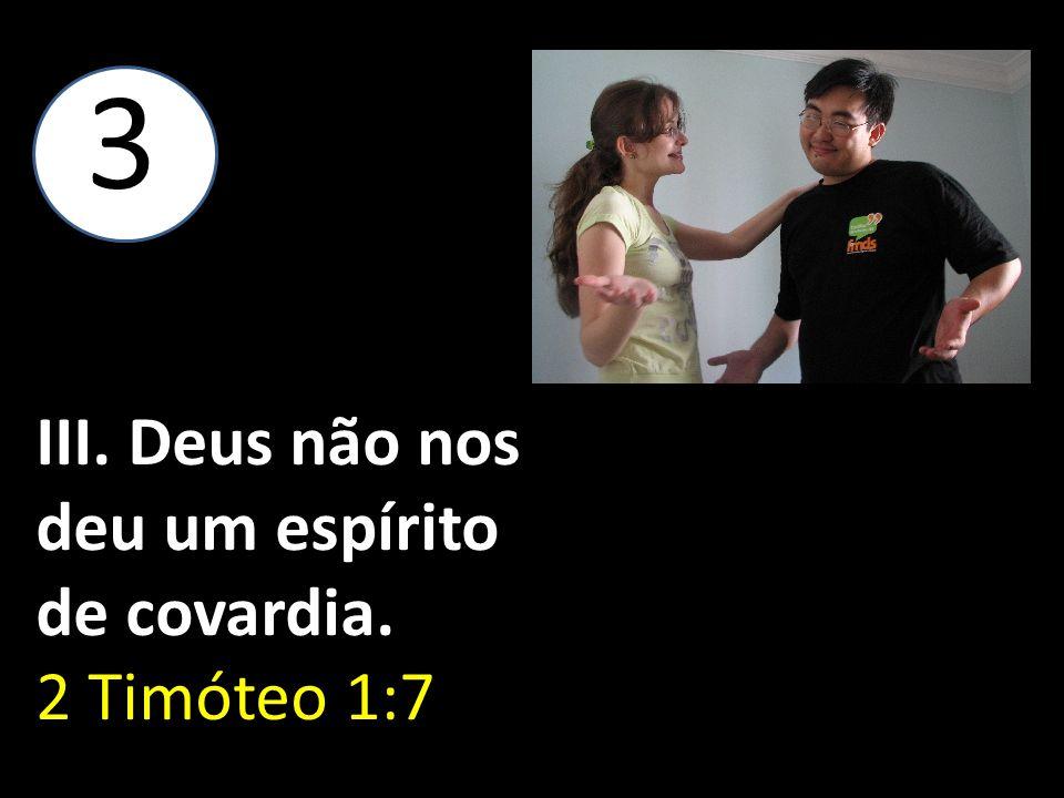 III. Deus não nos deu um espírito de covardia. 2 Timóteo 1:7 3