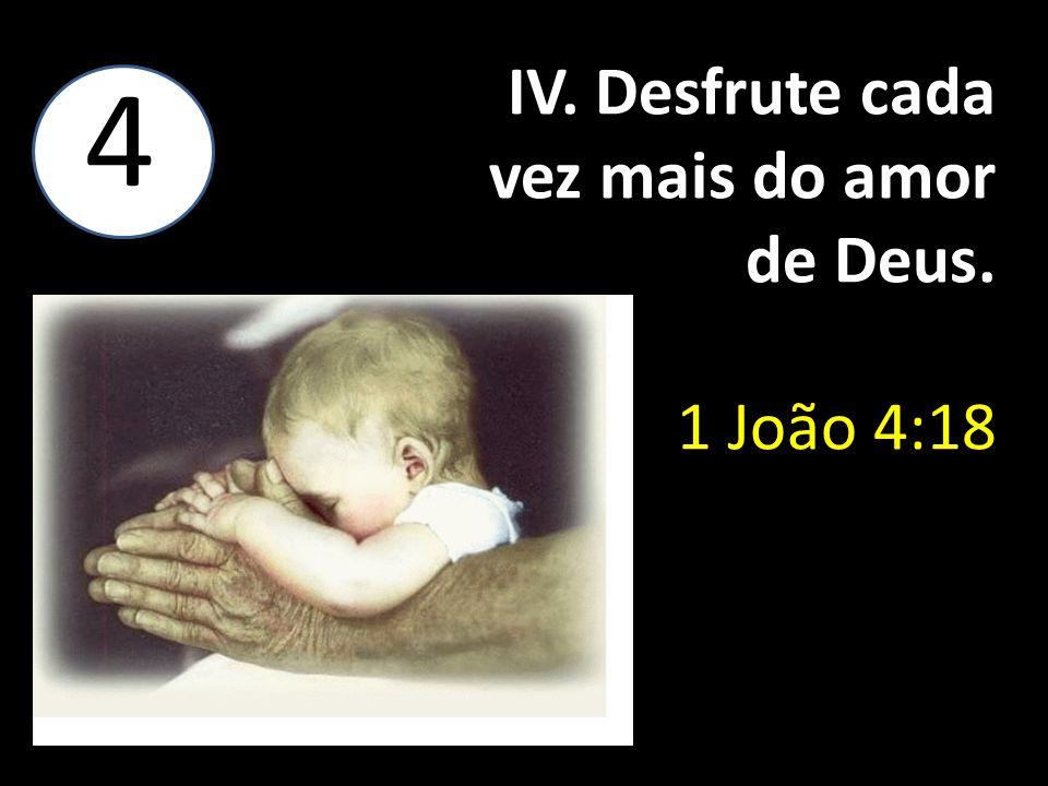 IV. Desfrute cada vez mais do amor de Deus. 1 João 4:18 4