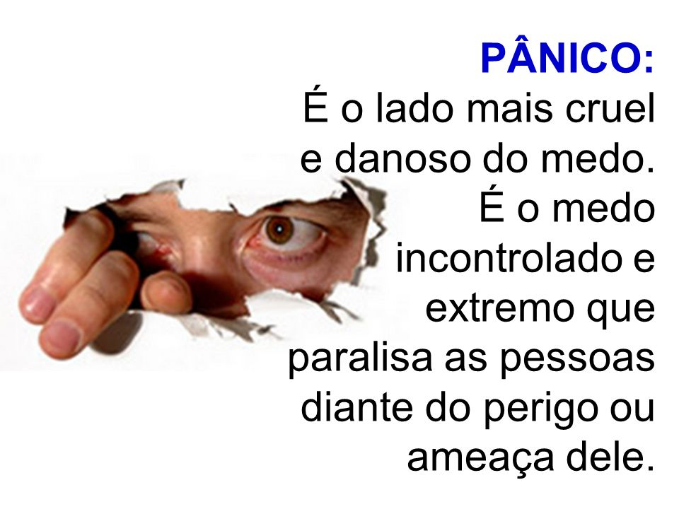 PÂNICO: É o lado mais cruel e danoso do medo. É o medo incontrolado e extremo que paralisa as pessoas diante do perigo ou ameaça dele.