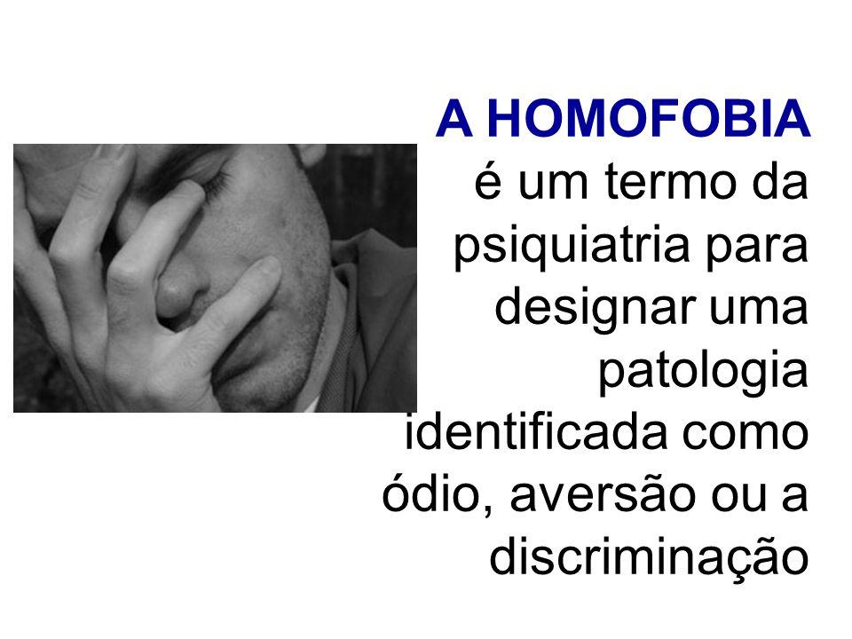 A HOMOFOBIA é um termo da psiquiatria para designar uma patologia identificada como ódio, aversão ou a discriminação