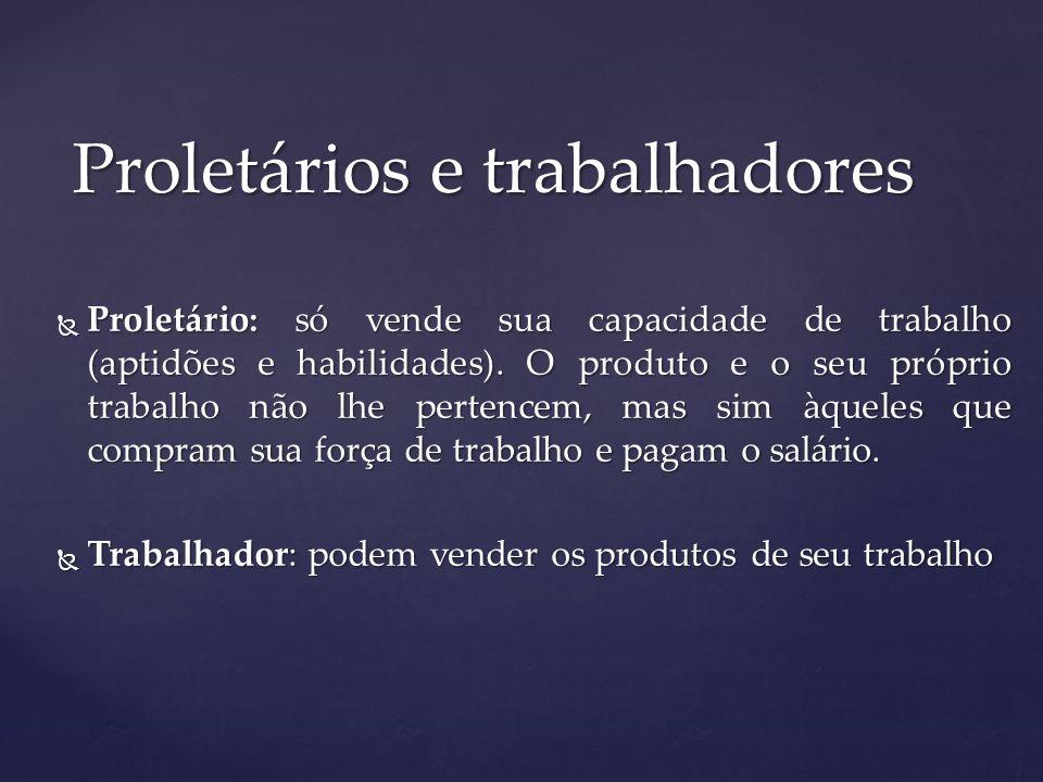 Proletário: só vende sua capacidade de trabalho (aptidões e habilidades). O produto e o seu próprio trabalho não lhe pertencem, mas sim àqueles que co