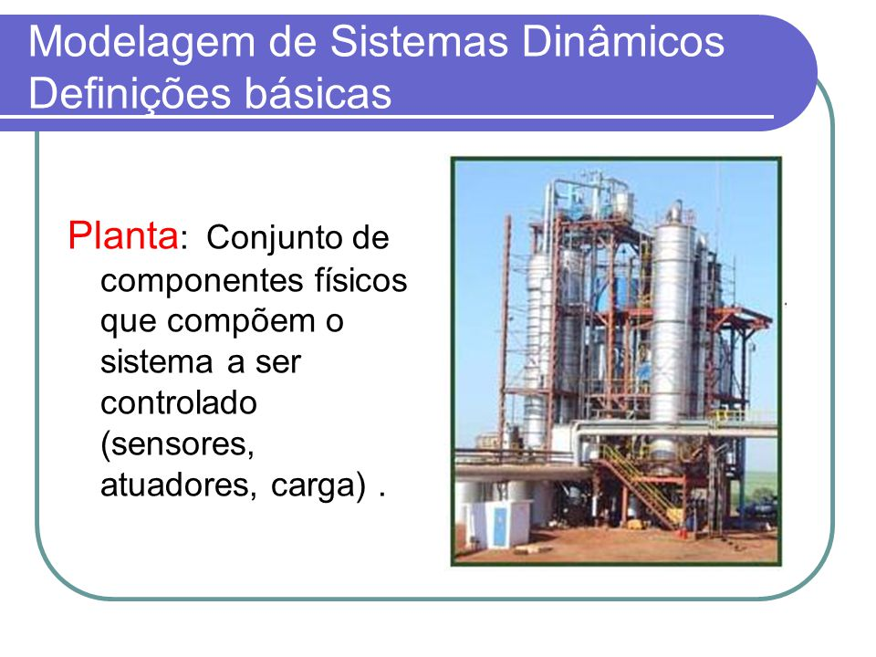Planta : Conjunto de componentes físicos que compõem o sistema a ser controlado (sensores, atuadores, carga). Modelagem de Sistemas Dinâmicos Definiçõ