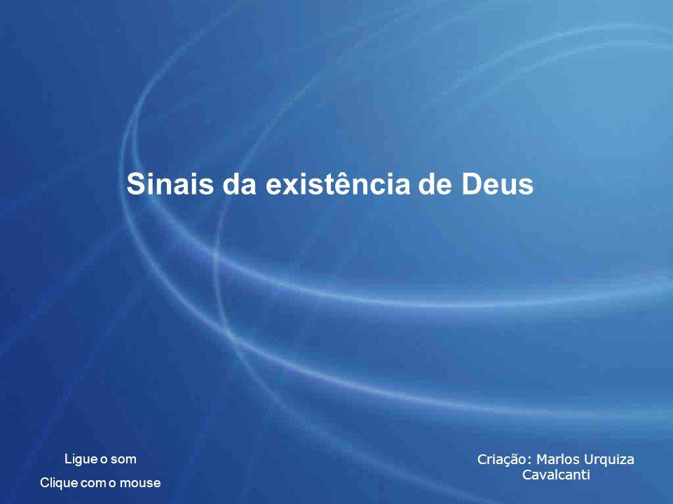 Sinais da existência de Deus Ligue o som Clique com o mouse Criação: Marlos Urquiza Cavalcanti