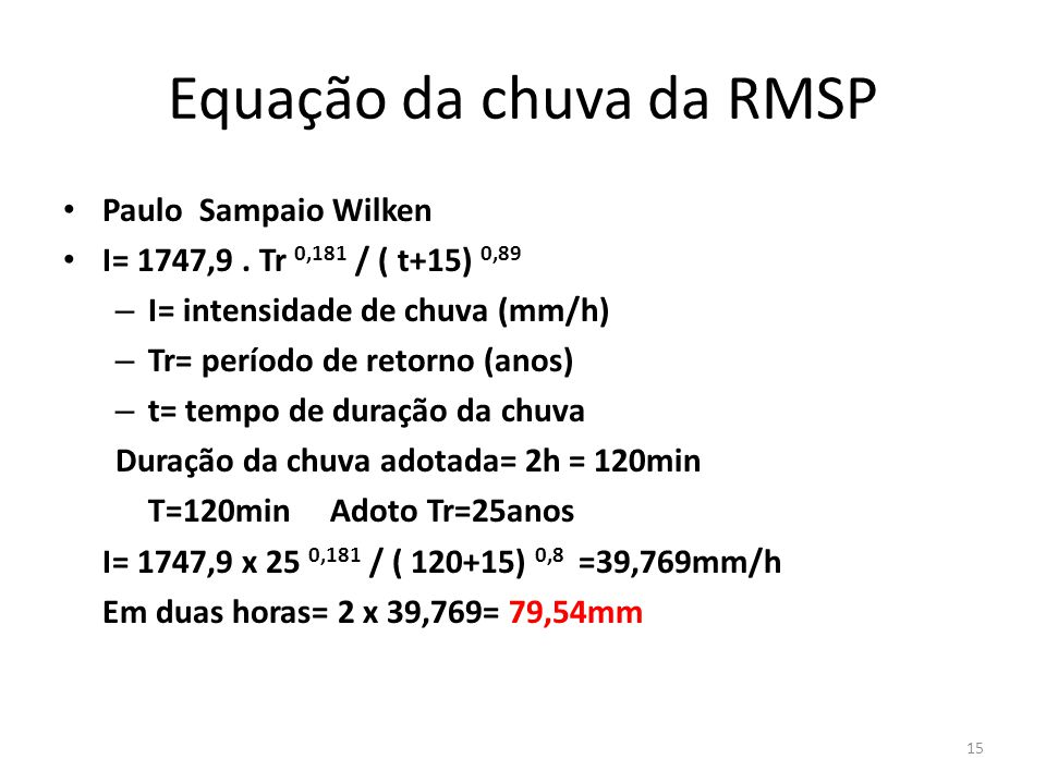 Equação da chuva da RMSP Paulo Sampaio Wilken I= 1747,9. Tr 0,181 / ( t+15) 0,89 – I= intensidade de chuva (mm/h) – Tr= período de retorno (anos) – t=
