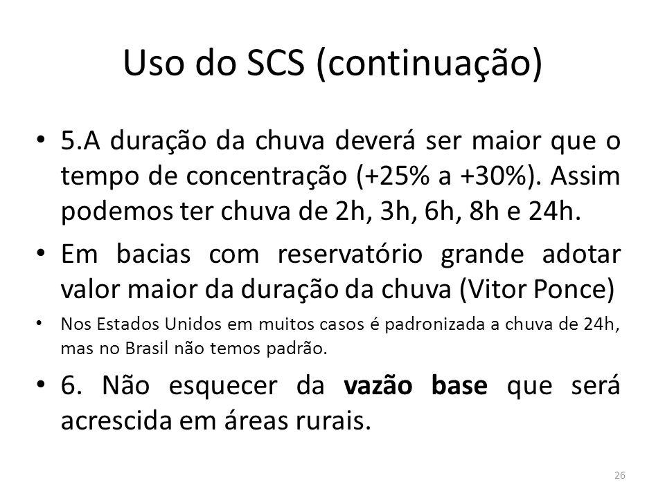Uso do SCS (continuação) 5.A duração da chuva deverá ser maior que o tempo de concentração (+25% a +30%). Assim podemos ter chuva de 2h, 3h, 6h, 8h e