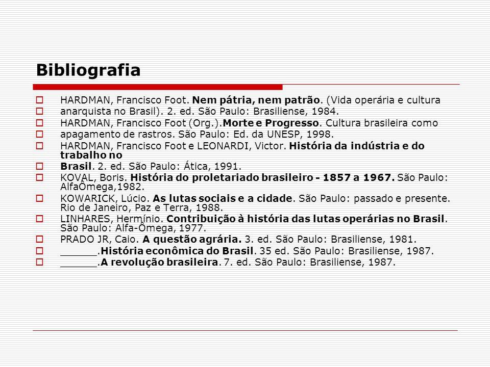 Bibliografia HARDMAN, Francisco Foot. Nem pátria, nem patrão. (Vida operária e cultura anarquista no Brasil). 2. ed. São Paulo: Brasiliense, 1984. HAR