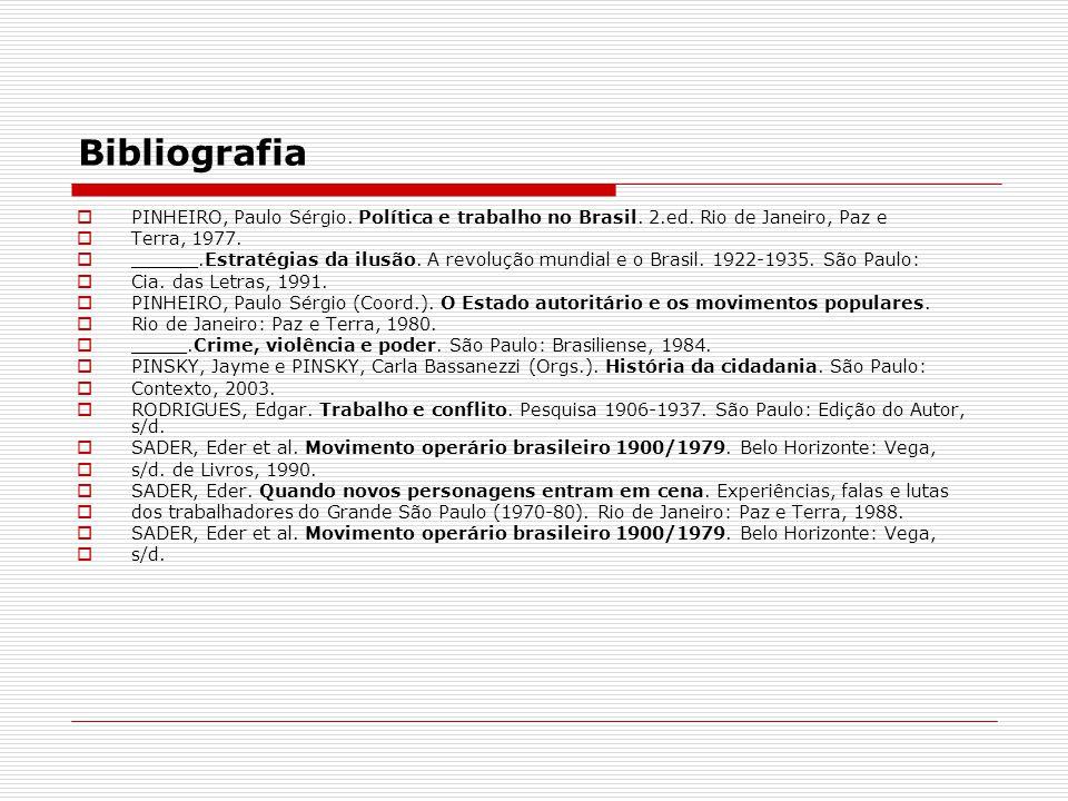 Bibliografia PINHEIRO, Paulo Sérgio. Política e trabalho no Brasil. 2.ed. Rio de Janeiro, Paz e Terra, 1977. ______.Estratégias da ilusão. A revolução
