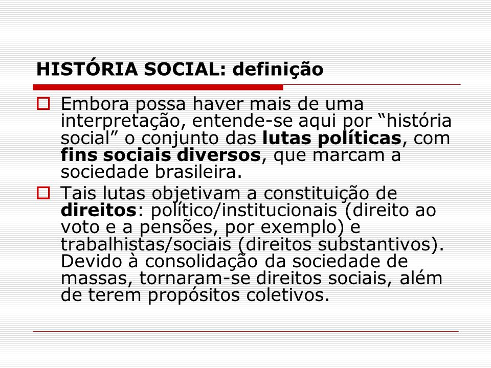 HISTÓRIA SOCIAL: contexto Lutas sociais ocorreram e ocorrem num contexto histórico marcado por desigualdades: -de acesso ao sistema decisório: direitos civis (ir e vir, expressão, opinião) e políticos (voto, direito à reunião, à sindicalização, à greve etc).