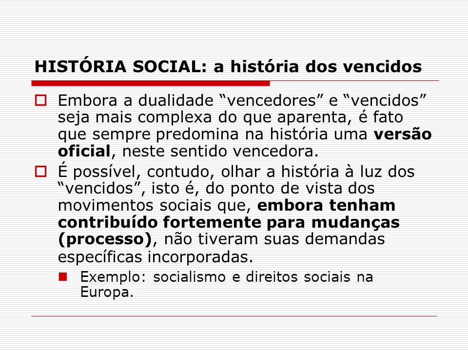 HISTÓRIA SOCIAL: a história dos vencidos Embora a dualidade vencedores e vencidos seja mais complexa do que aparenta, é fato que sempre predomina na h