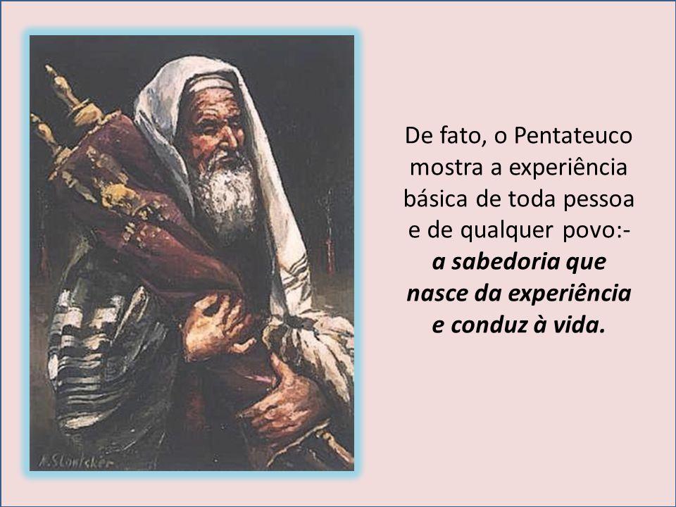De fato, o Pentateuco mostra a experiência básica de toda pessoa e de qualquer povo:- a sabedoria que nasce da experiência e conduz à vida.