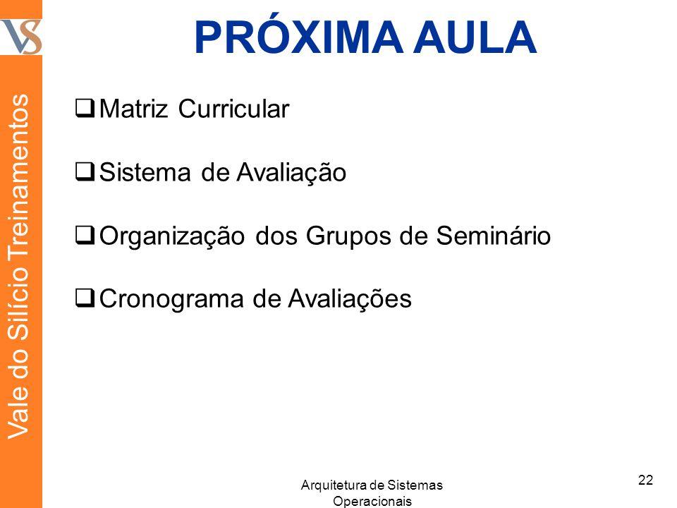 PRÓXIMA AULA Matriz Curricular Sistema de Avaliação Organização dos Grupos de Seminário Cronograma de Avaliações 22 Arquitetura de Sistemas Operacionais Vale do Silício Treinamentos