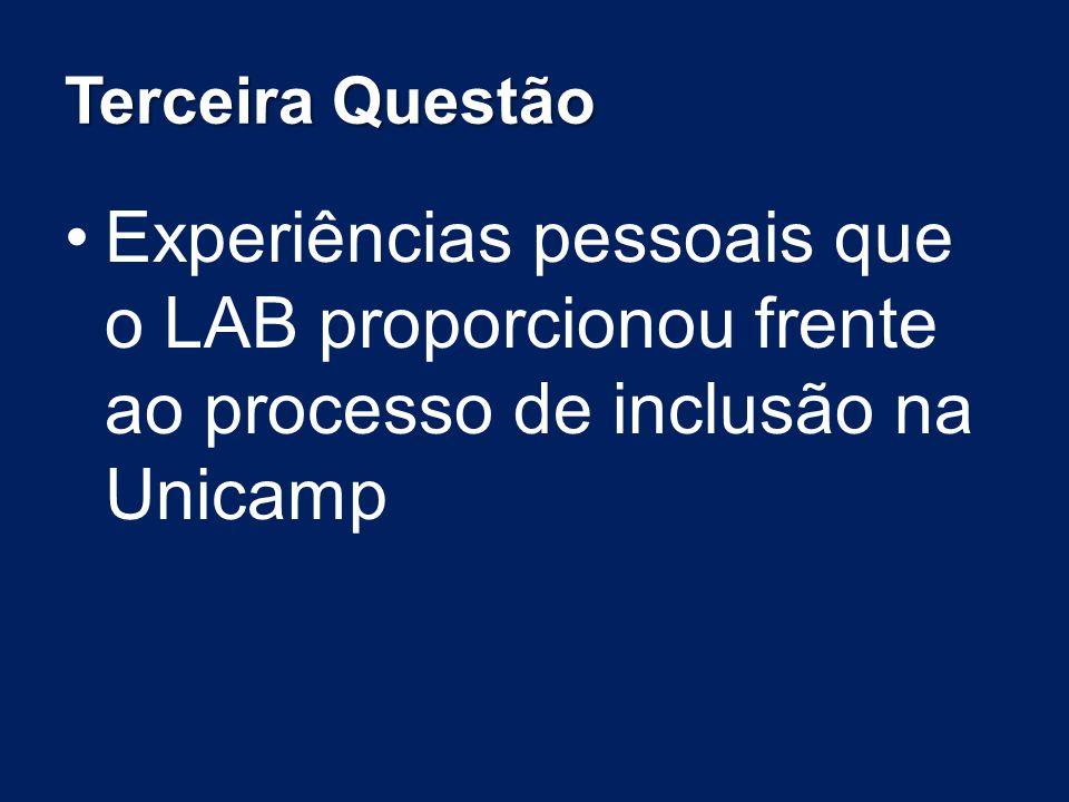 Terceira Questão Experiências pessoais que o LAB proporcionou frente ao processo de inclusão na Unicamp