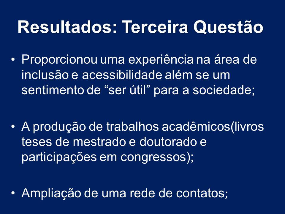 Resultados: Terceira Questão Proporcionou uma experiência na área de inclusão e acessibilidade além se um sentimento de ser útil para a sociedade; A p