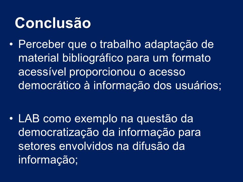 Conclusão Perceber que o trabalho adaptação de material bibliográfico para um formato acessível proporcionou o acesso democrático à informação dos usu