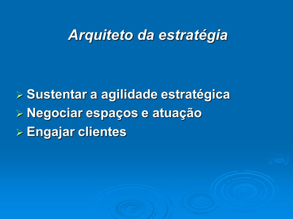 Arquiteto da estratégia Sustentar a agilidade estratégica Sustentar a agilidade estratégica Negociar espaços e atuação Negociar espaços e atuação Engajar clientes Engajar clientes