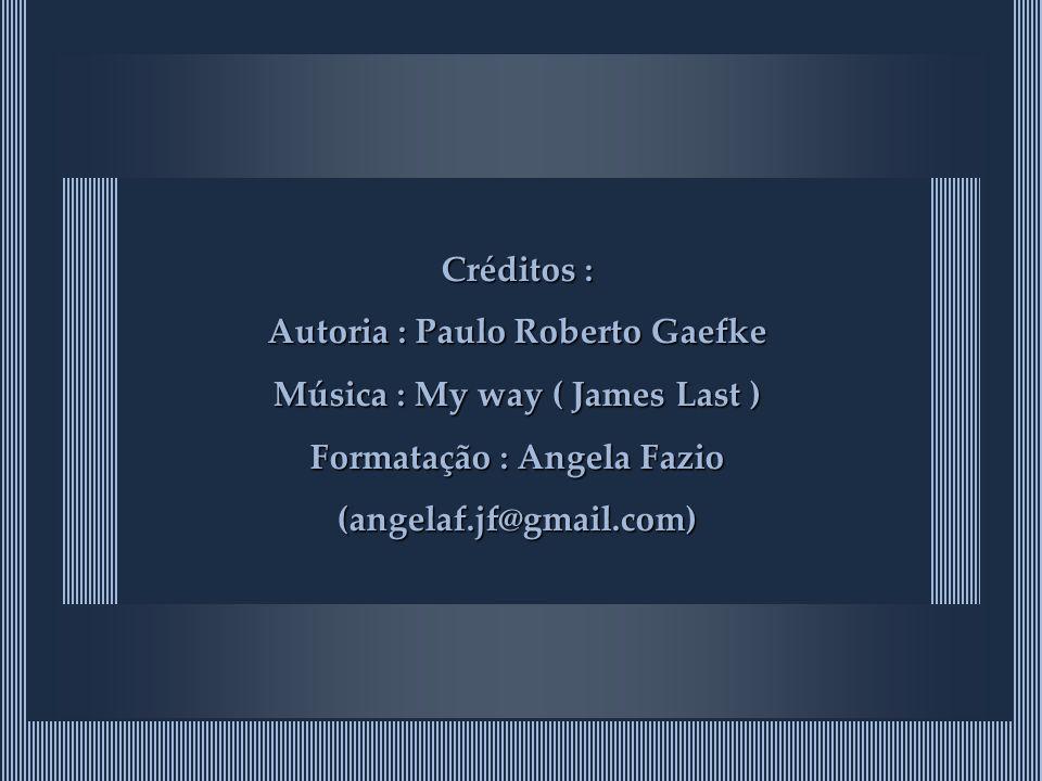 Créditos : Autoria : Paulo Roberto Gaefke Música : My way ( James Last ) Formatação : Angela Fazio (angelaf.jf@gmail.com)