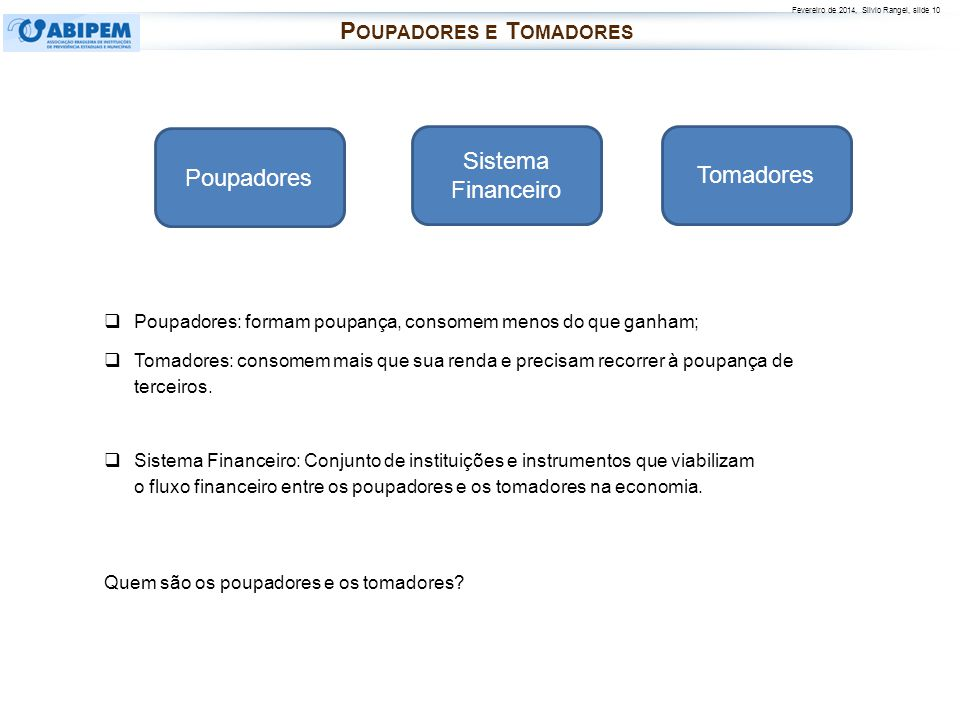 Fevereiro de 2014, Silvio Rangel, slide 10 P OUPADORES E T OMADORES Poupadores: formam poupança, consomem menos do que ganham; Tomadores: consomem mai