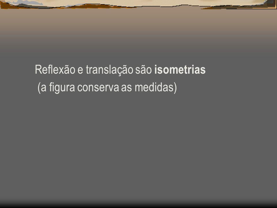Reflexão e translação são isometrias (a figura conserva as medidas)