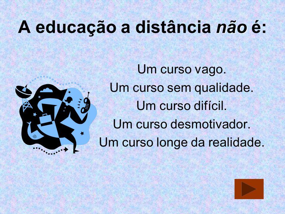 não A educação a distância não é: Um curso vago. Um curso sem qualidade. Um curso difícil. Um curso desmotivador. Um curso longe da realidade.