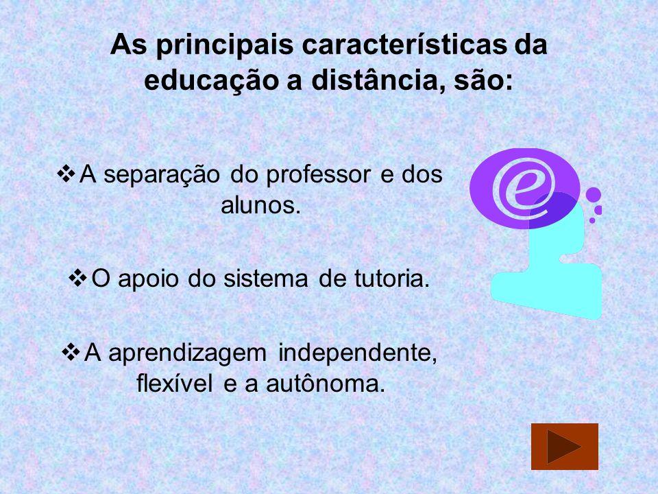 As principais características da educação a distância, são: A separação do professor e dos alunos. O apoio do sistema de tutoria. A aprendizagem indep