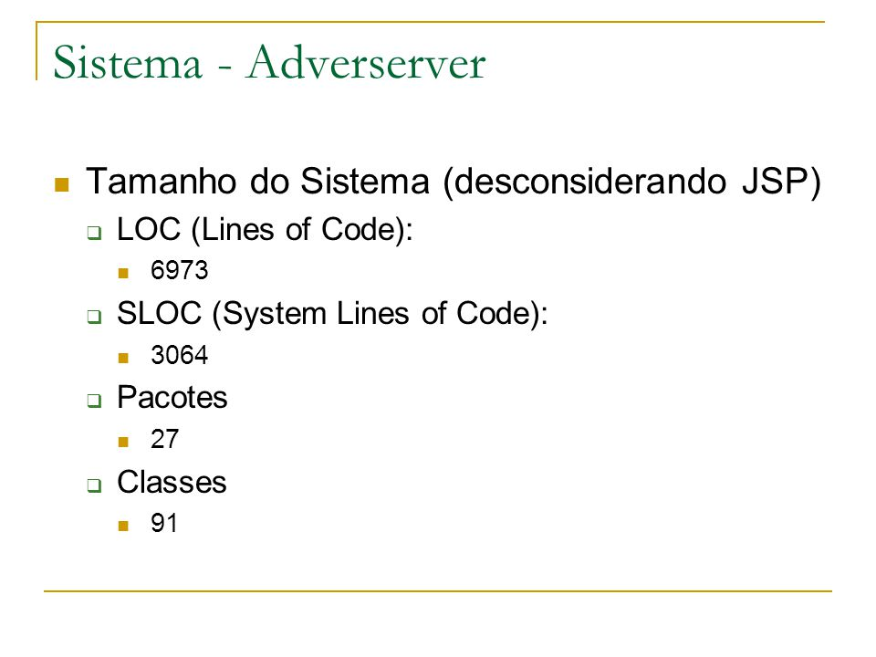 Sistema - Adverserver Tamanho do Sistema (desconsiderando JSP) LOC (Lines of Code): 6973 SLOC (System Lines of Code): 3064 Pacotes 27 Classes 91