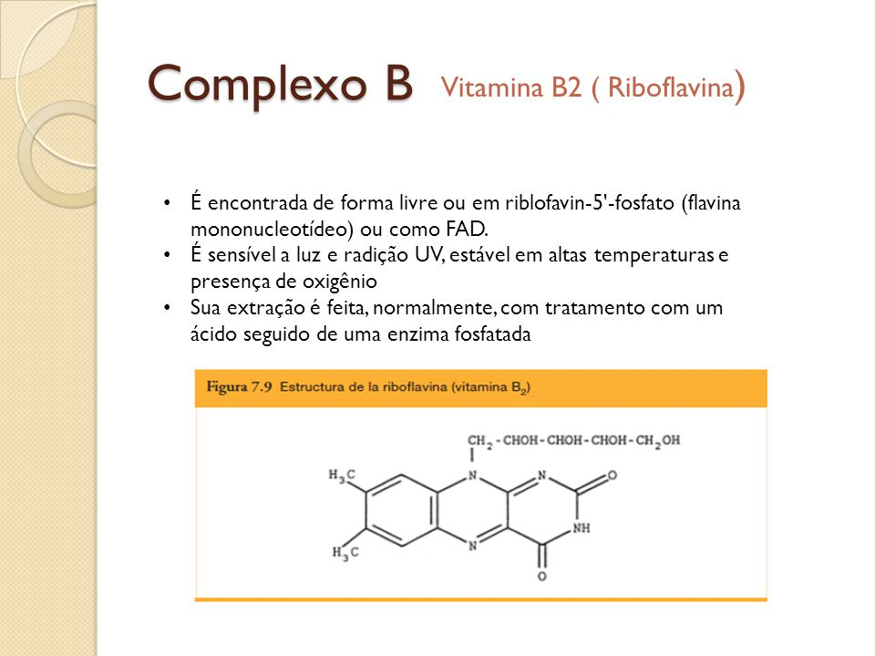 Complexo B Vitamina B2 ( Riboflavina ) É encontrada de forma livre ou em riblofavin-5'-fosfato (flavina mononucleotídeo) ou como FAD. É sensível a luz