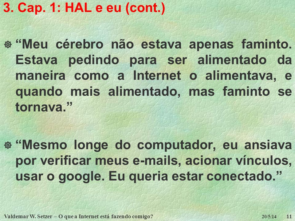 Valdemar W. Setzer – O que a Internet está fazendo comigo?11 20/5/14 3. Cap. 1: HAL e eu (cont.) Meu cérebro não estava apenas faminto. Estava pedindo
