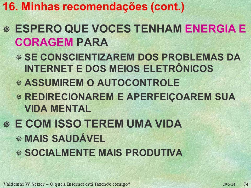 Valdemar W. Setzer – O que a Internet está fazendo comigo?74 20/5/14 16. Minhas recomendações (cont.) ESPERO QUE VOCES TENHAM ENERGIA E CORAGEM PARA S