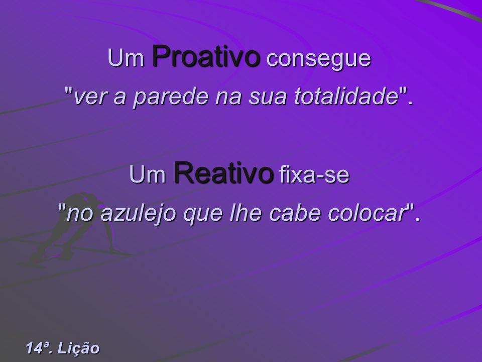 Um Proativo é PARTE DA SOLUÇÃO. Um Reativo é PARTE DO PROBLEMA. 13ª. Lição