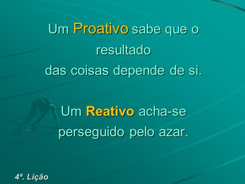 Um Proativo sabe que o resultado das coisas depende de si.