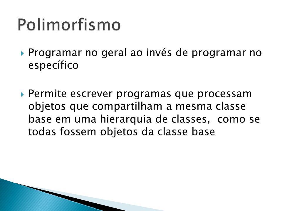Programar no geral ao invés de programar no específico Permite escrever programas que processam objetos que compartilham a mesma classe base em uma hierarquia de classes, como se todas fossem objetos da classe base