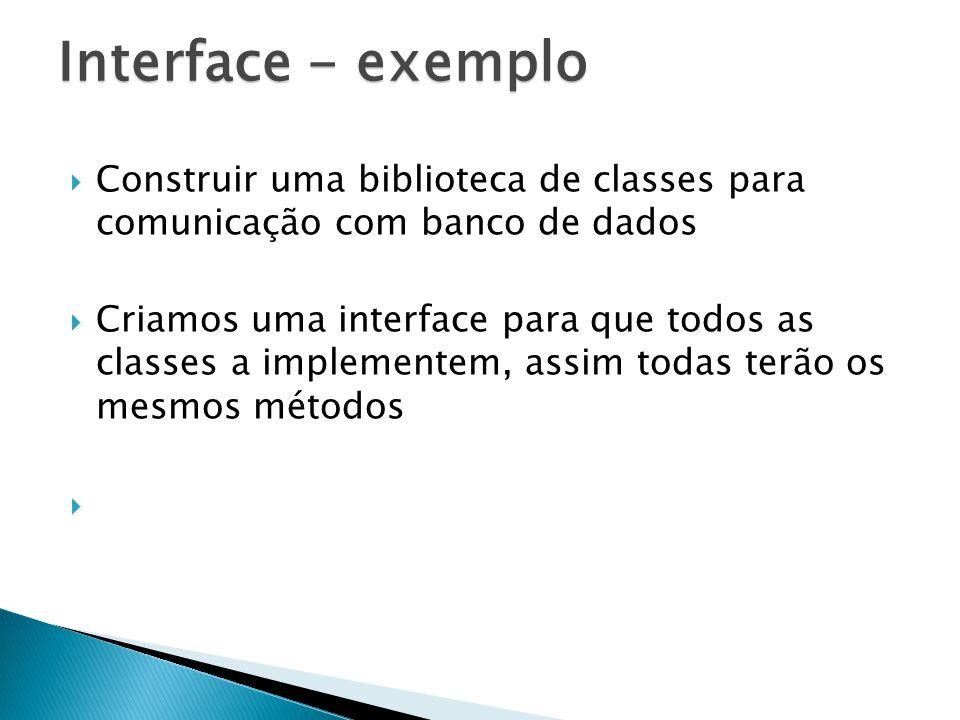 Construir uma biblioteca de classes para comunicação com banco de dados Criamos uma interface para que todos as classes a implementem, assim todas terão os mesmos métodos Interface - exemplo