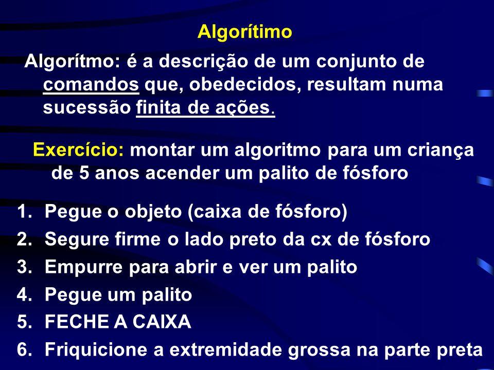 Algorítimo Algorítmo: é a descrição de um conjunto de comandos que, obedecidos, resultam numa sucessão finita de ações. Exercício: montar um algoritmo