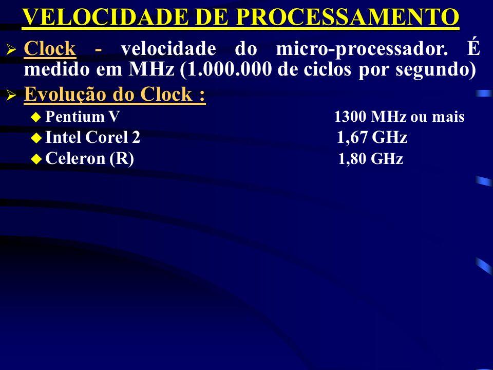 VELOCIDADE DE PROCESSAMENTO Clock - Clock - velocidade do micro-processador. É medido em MHz (1.000.000 de ciclos por segundo) Evolução do Clock : Evo