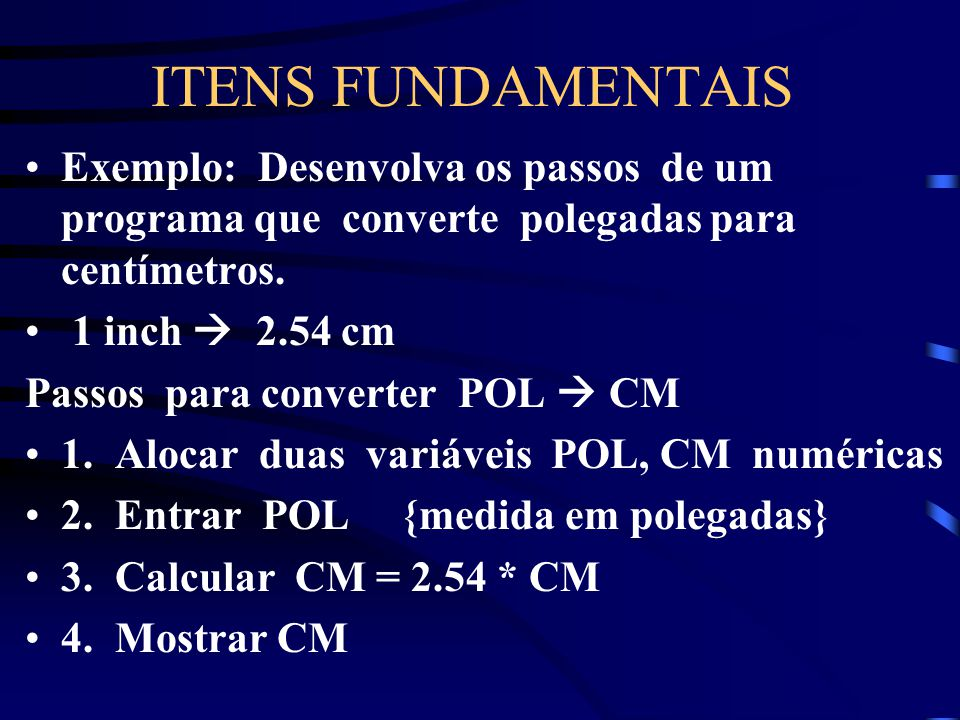 ITENS FUNDAMENTAIS Estruturas de Controle : Sequencial: os comandos são executados um após o outro, na mesma ordem em que aparecem escritos, se não ho