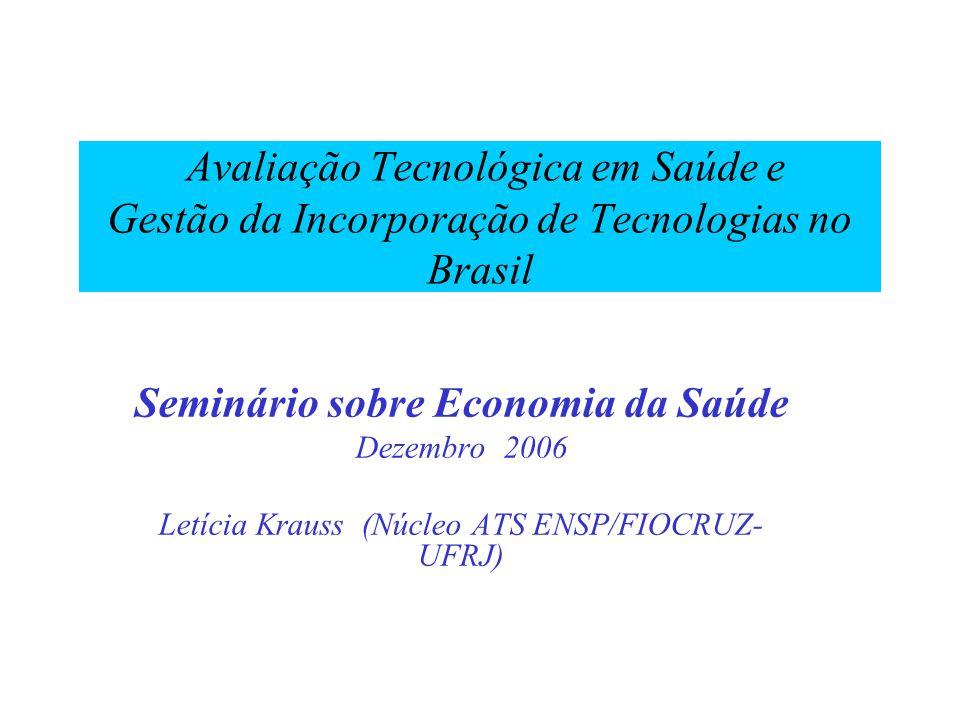 Seminário sobre Economia da Saúde Dezembro 2006 Letícia Krauss (Núcleo ATS ENSP/FIOCRUZ- UFRJ) Avaliação Tecnológica em Saúde e Gestão da Incorporação