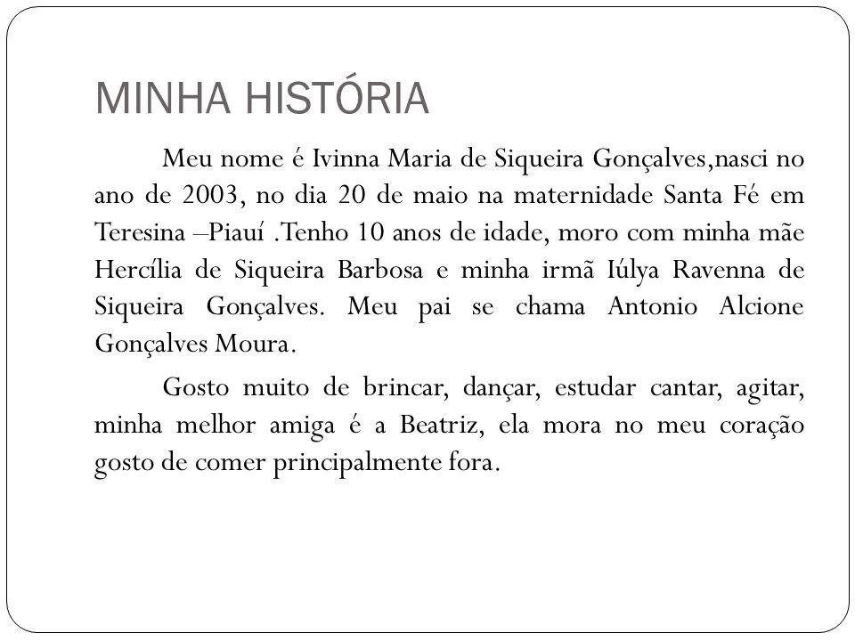 MINHA HISTÓRIA Meu nome é Ivinna Maria de Siqueira Gonçalves,nasci no ano de 2003, no dia 20 de maio na maternidade Santa Fé em Teresina –Piauí.Tenho
