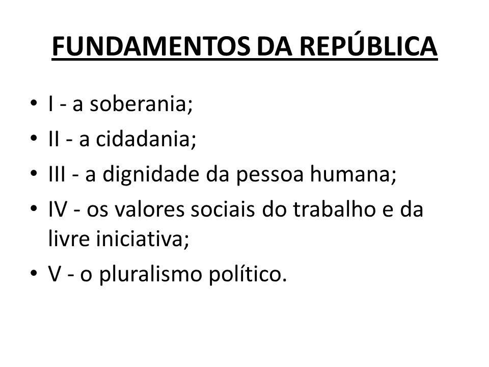 FUNDAMENTOS DA REPÚBLICA I - a soberania; II - a cidadania; III - a dignidade da pessoa humana; IV - os valores sociais do trabalho e da livre iniciat