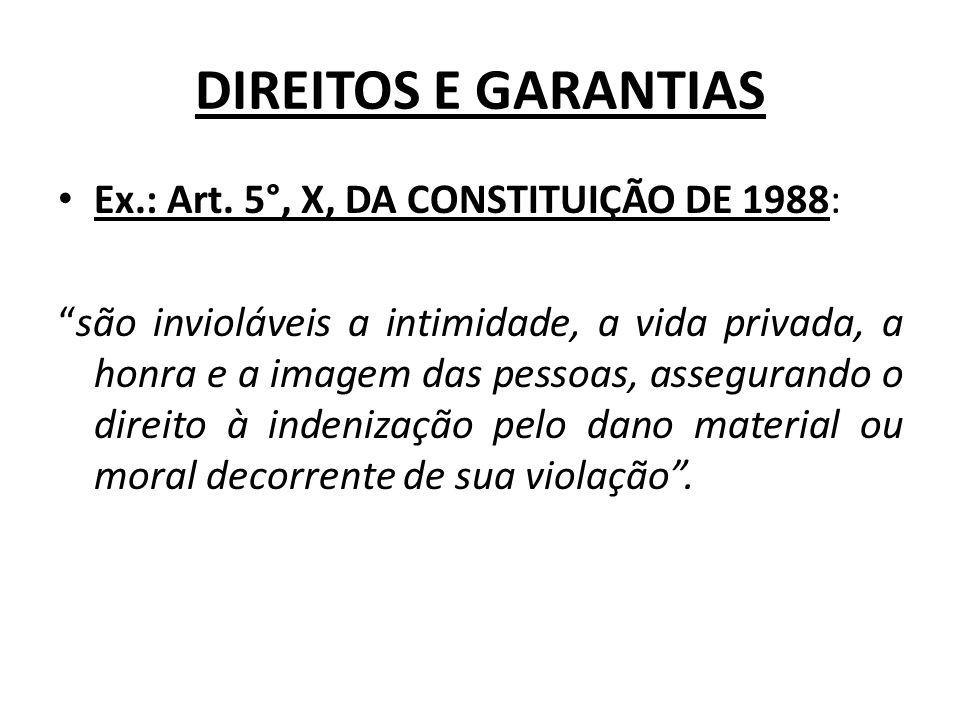 DIREITOS E GARANTIAS Ex.: Art. 5°, X, DA CONSTITUIÇÃO DE 1988: são invioláveis a intimidade, a vida privada, a honra e a imagem das pessoas, asseguran