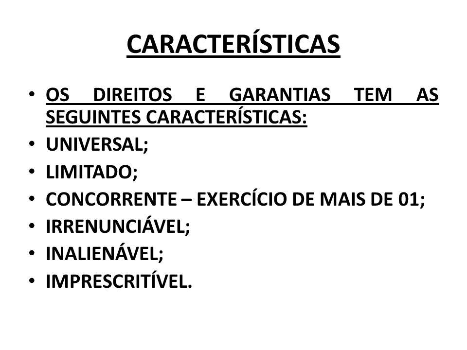 CARACTERÍSTICAS OS DIREITOS E GARANTIAS TEM AS SEGUINTES CARACTERÍSTICAS: UNIVERSAL; LIMITADO; CONCORRENTE – EXERCÍCIO DE MAIS DE 01; IRRENUNCIÁVEL; I