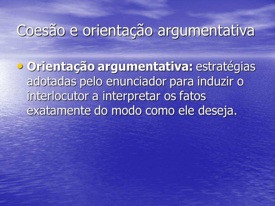 Coesão e orientação argumentativa Orientação argumentativa: estratégias adotadas pelo enunciador para induzir o interlocutor a interpretar os fatos ex