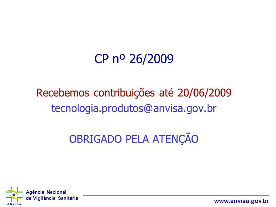Agência Nacional de Vigilância Sanitária www.anvisa.gov.br CP nº 26/2009 Recebemos contribuições até 20/06/2009 tecnologia.produtos@anvisa.gov.br OBRIGADO PELA ATENÇÃO
