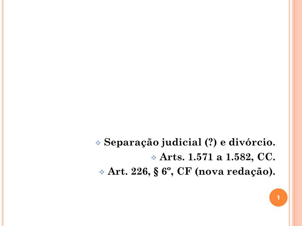 Separação judicial (?) e divórcio. Arts. 1.571 a 1.582, CC. Art. 226, § 6º, CF (nova redação). 1