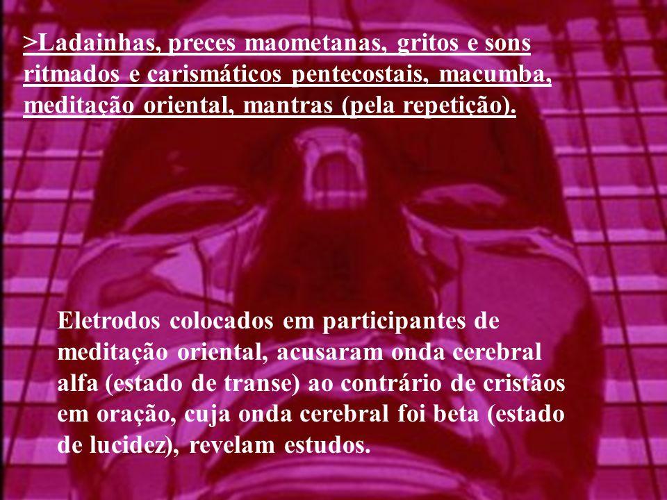 >Ladainhas, preces maometanas, gritos e sons ritmados e carismáticos pentecostais, macumba, meditação oriental, mantras (pela repetição).