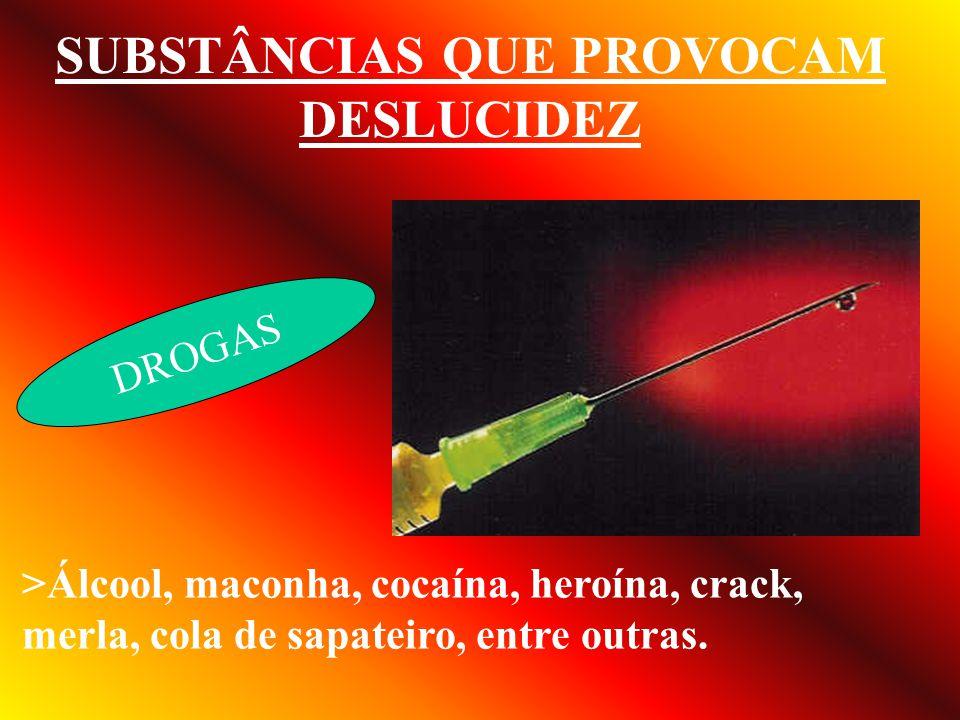 SUBSTÂNCIAS QUE PROVOCAM DESLUCIDEZ DROGAS >Álcool, maconha, cocaína, heroína, crack, merla, cola de sapateiro, entre outras.