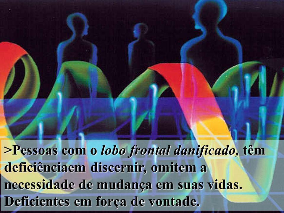 >Pessoas com o lobo frontal danificado, têm deficiênciaem discernir, omitem a necessidade de mudança em suas vidas. Deficientes em força de vontade.